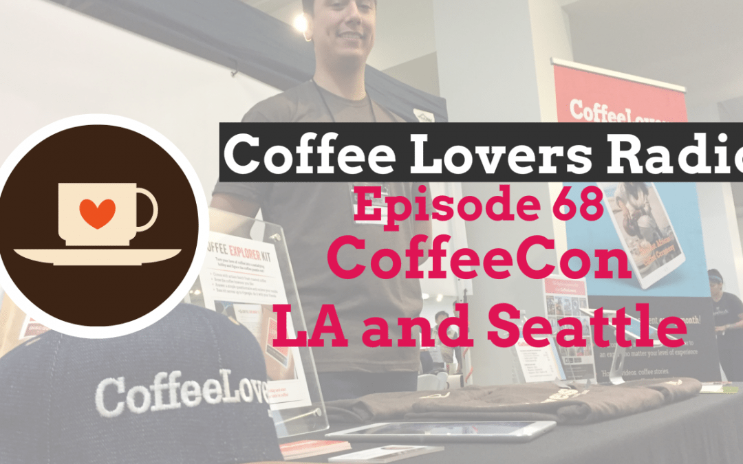 CoffeeCon Los Angeles and Seattle 2017 – Coffee Lovers Radio E68